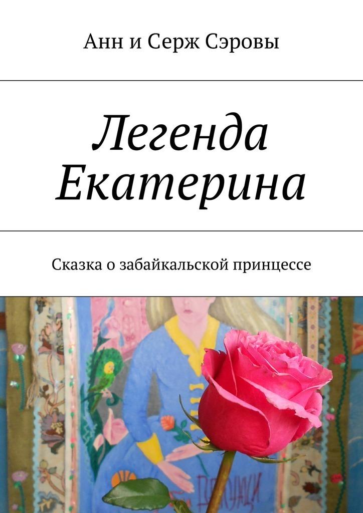 Анн и Серж Сэровы Легенда Екатерина. Сказка озабайкальской принцессе исторические реликвии