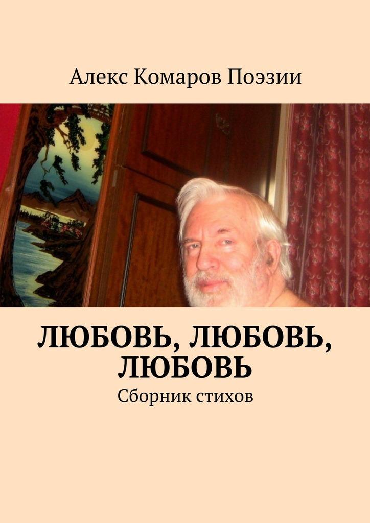 Алекс Комаров Поэзии Любовь, любовь, любовь. Сборник стихов цена и фото