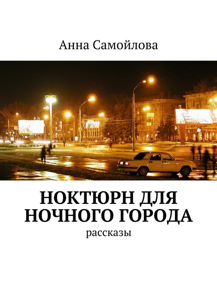 Анна Александровна Самойлова Ноктюрн для ночного города. рассказы стоимость