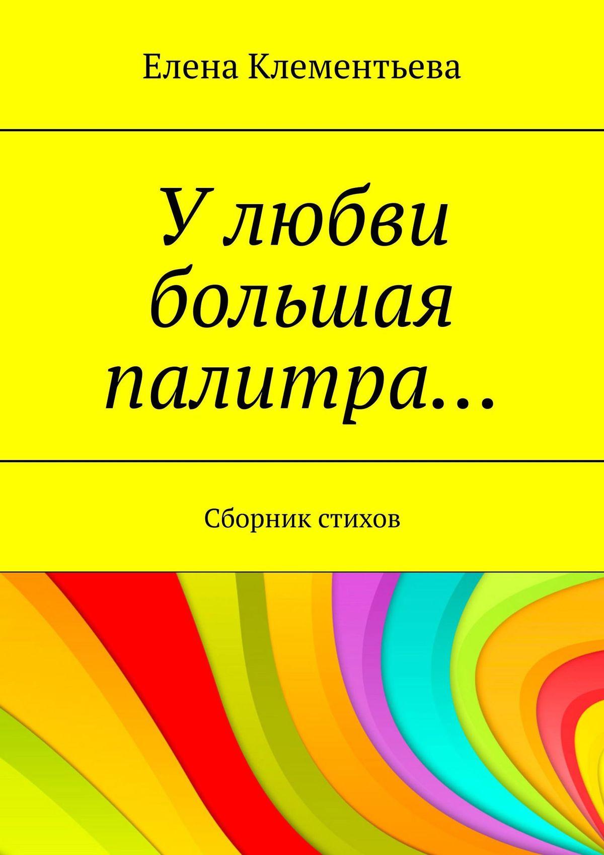 Елена Трубкина Улюбви большая палитра… Сборник стихов