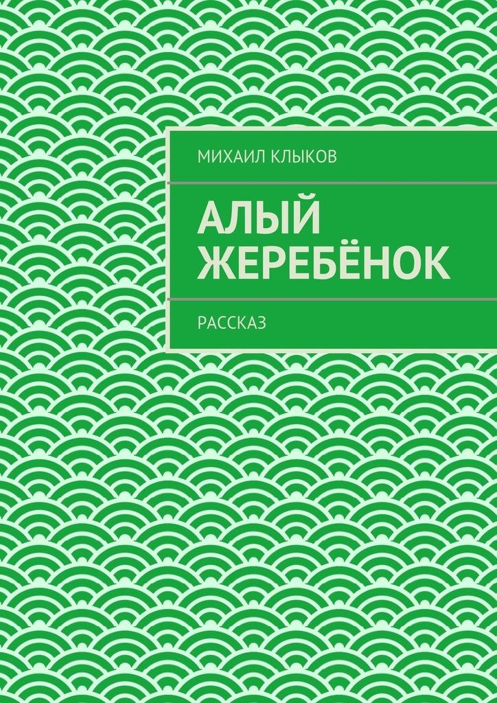 Михаил Клыков Алый жеребёнок. рассказ