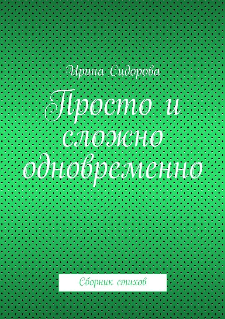 Ирина Сидорова Просто и сложно одновременно. Сборник стихов