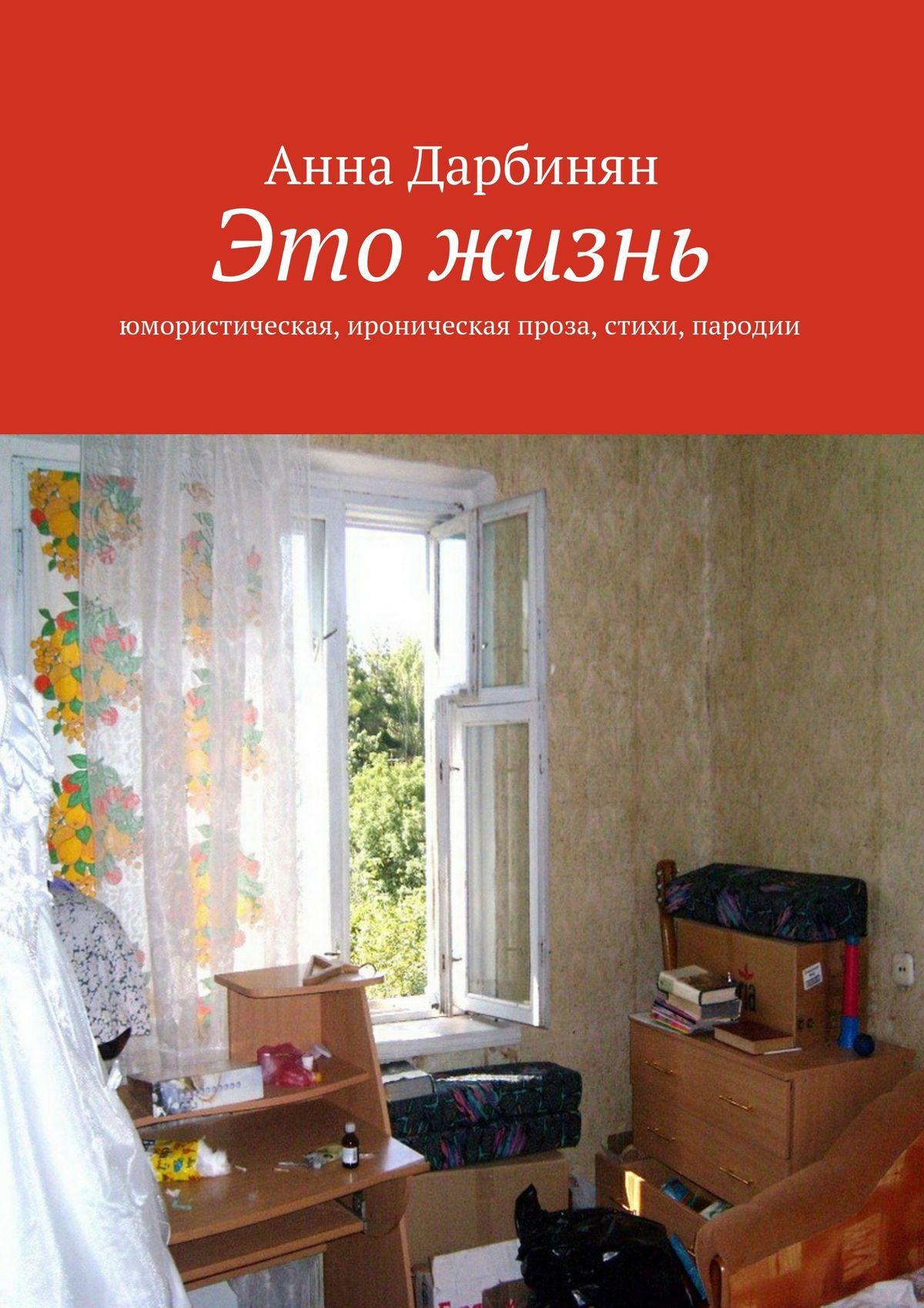 Анна Дарбинян Это жизнь. Юмористическая, ироническая проза, стихи, пародии анна дарбинян знал только он
