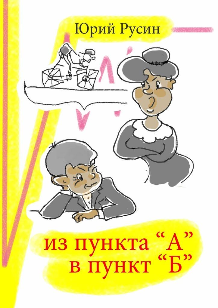 Юрий Петрович Русин Из пункта «А» в пункт «Б» цена