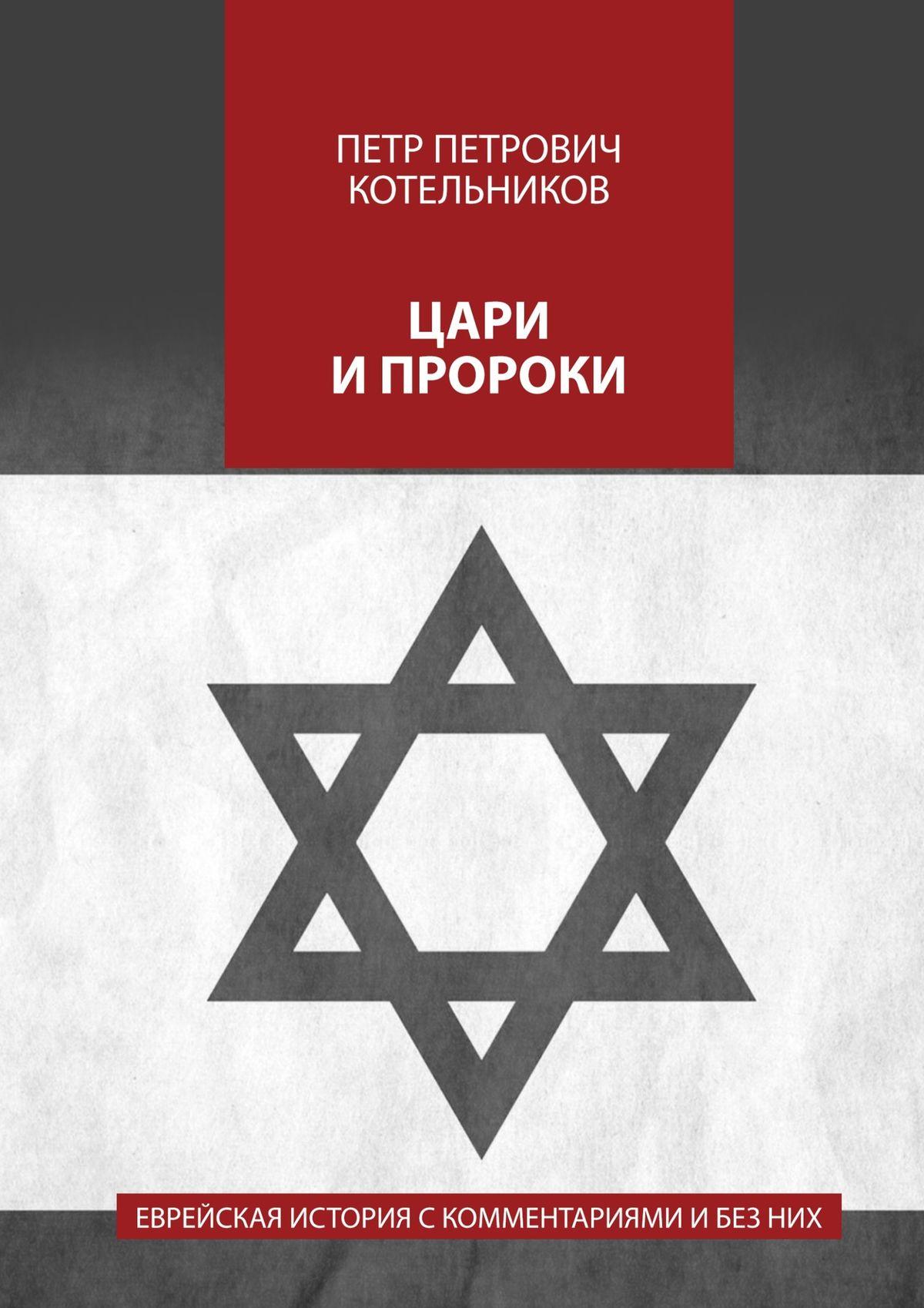 Петр Петрович Котельников Цари ипророки. Еврейская история с комментариями и без них