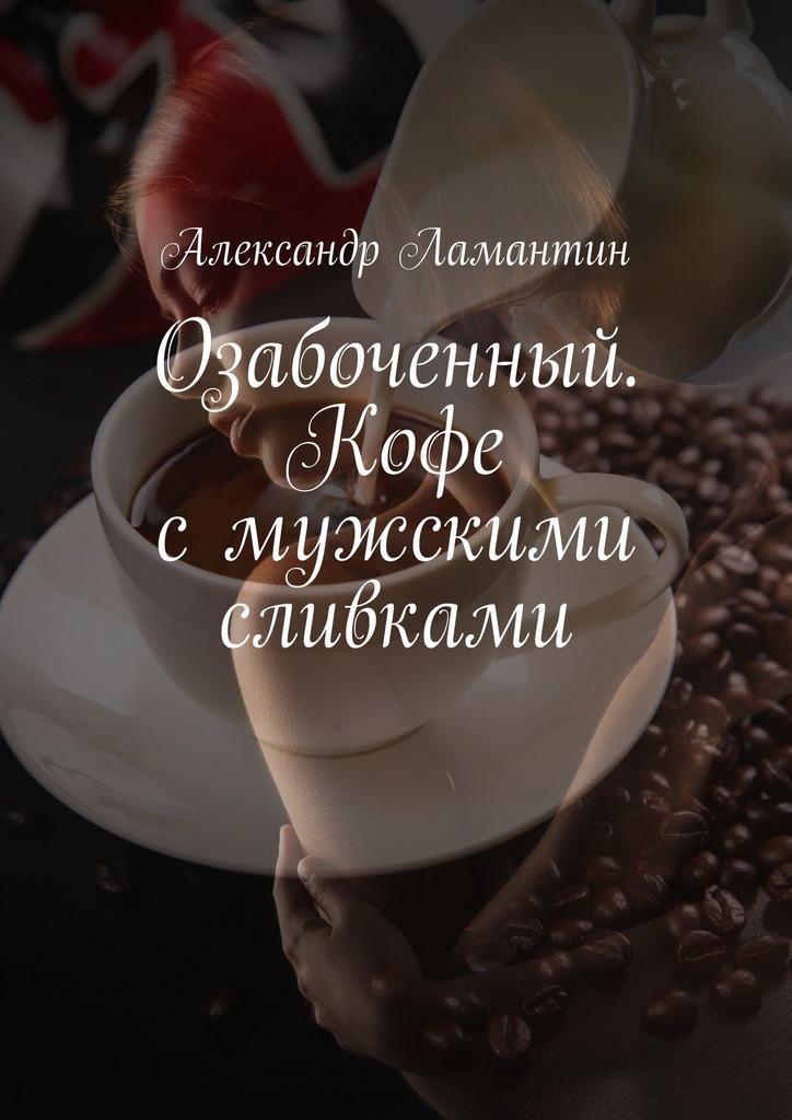 Александр Ламантин Озабоченный. Кофе смужскими сливками цена