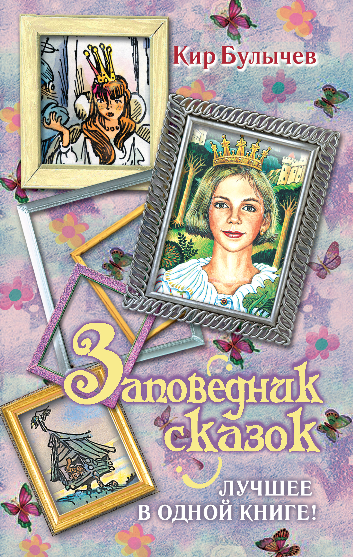 Кир Булычев Заповедник сказок. Лучшее в одной книге! (сборник)