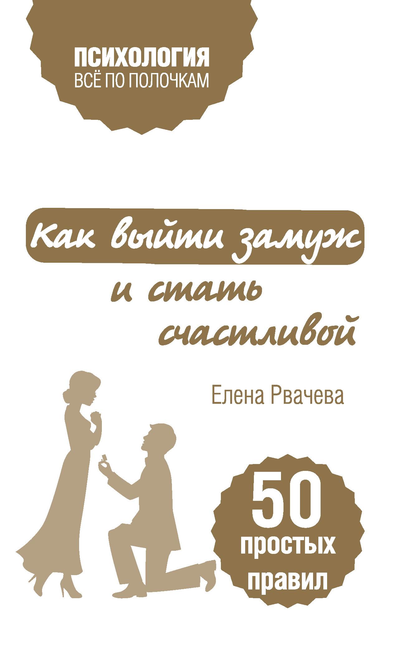 Елена Рвачева Как выйти замуж и стать счастливой. 50 простых правил елена рвачева как выйти замуж и стать счастливой 50 простых правил