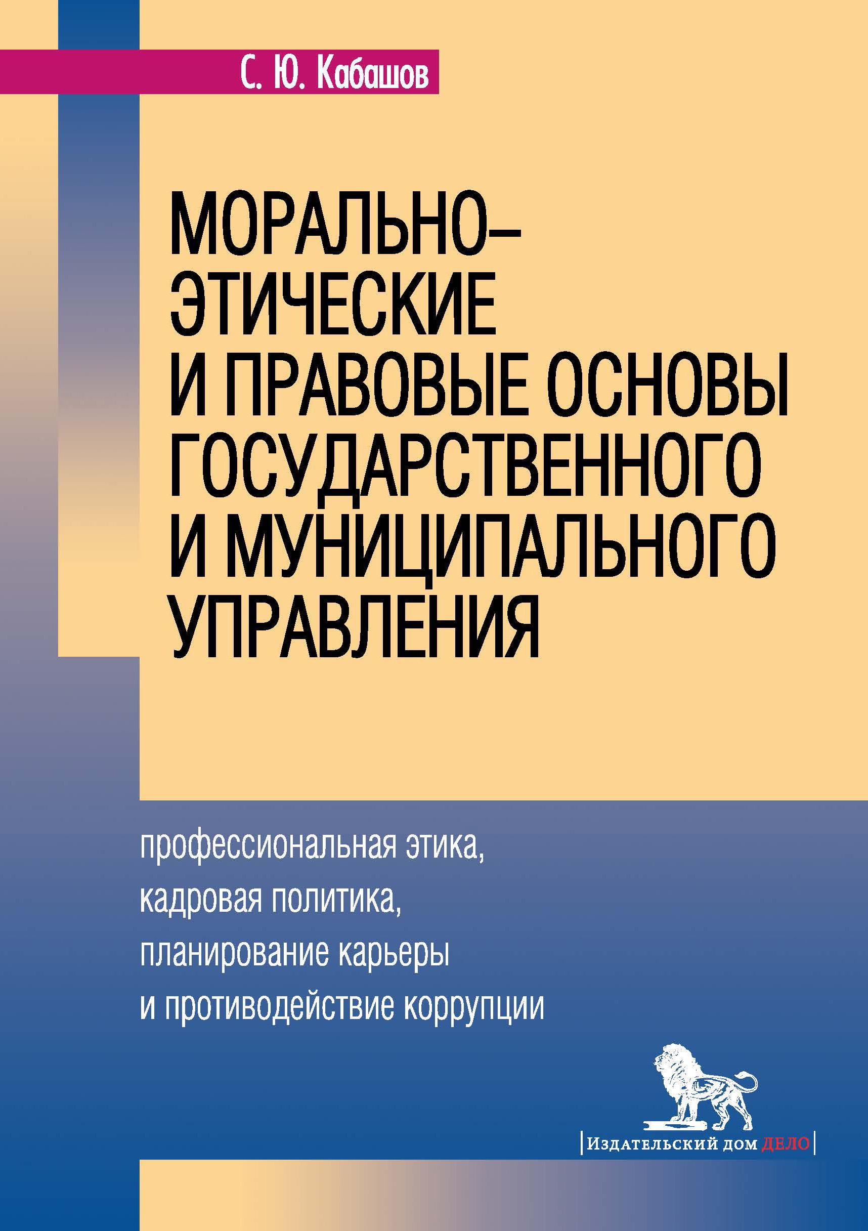 С. Ю. Кабашов Морально-этические и правовые основы государственного и муниципального управления. Профессиональная этика, кадровая политика, планирование карьеры и противодействие коррупции правовые основы профессиональной