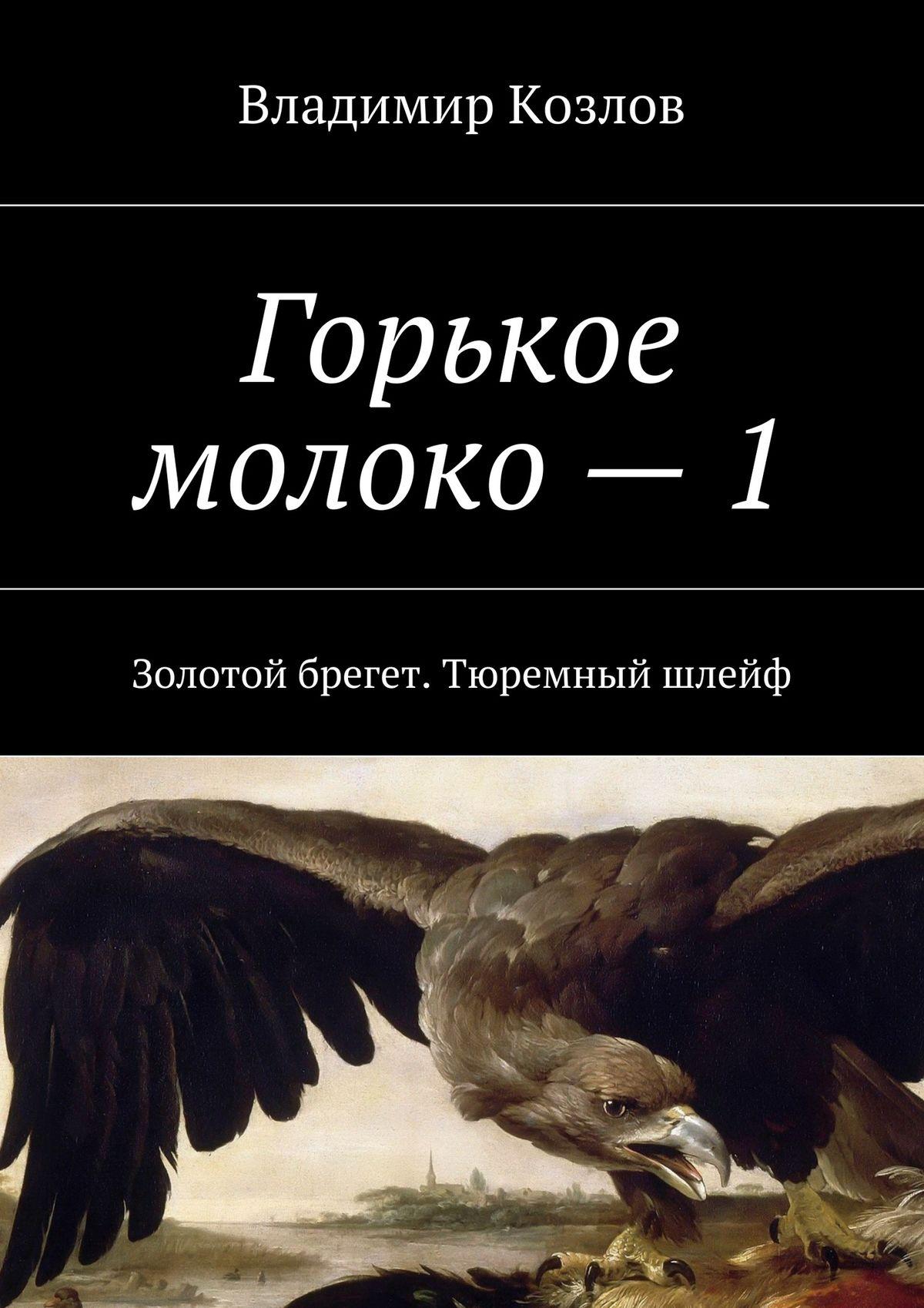 Владимир Козлов Горькое молоко – 1. Золотой брегет. Тюремный шлейф