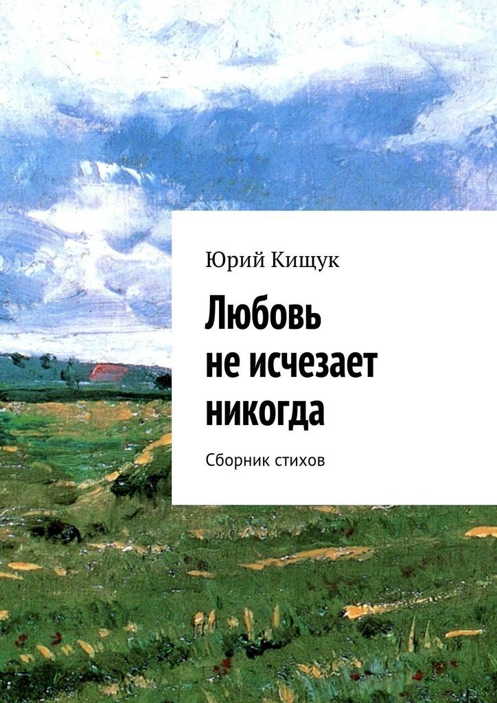 все цены на Юрий Федорович Кищук Любовь неисчезает никогда. Сборник стихов онлайн