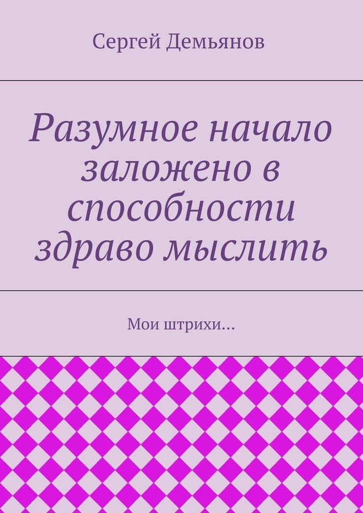 Сергей Демьянов Разумное начало заложено в способности здраво мыслить. Мои штрихи… александра борисовна киселёва истории – мои территории стихи