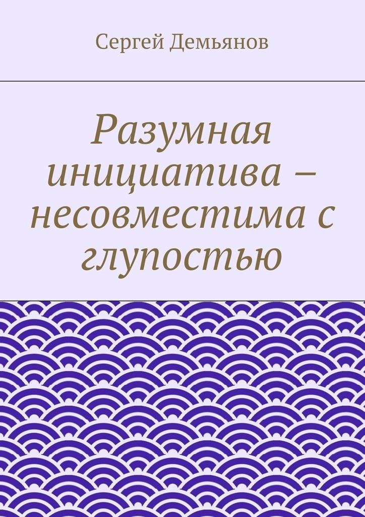 Сергей Демьянов Разумная инициатива – несовместима с глупостью сергей демьянов лучшее… стихи мои не осудите строго и не ищите в них на всё ответ…