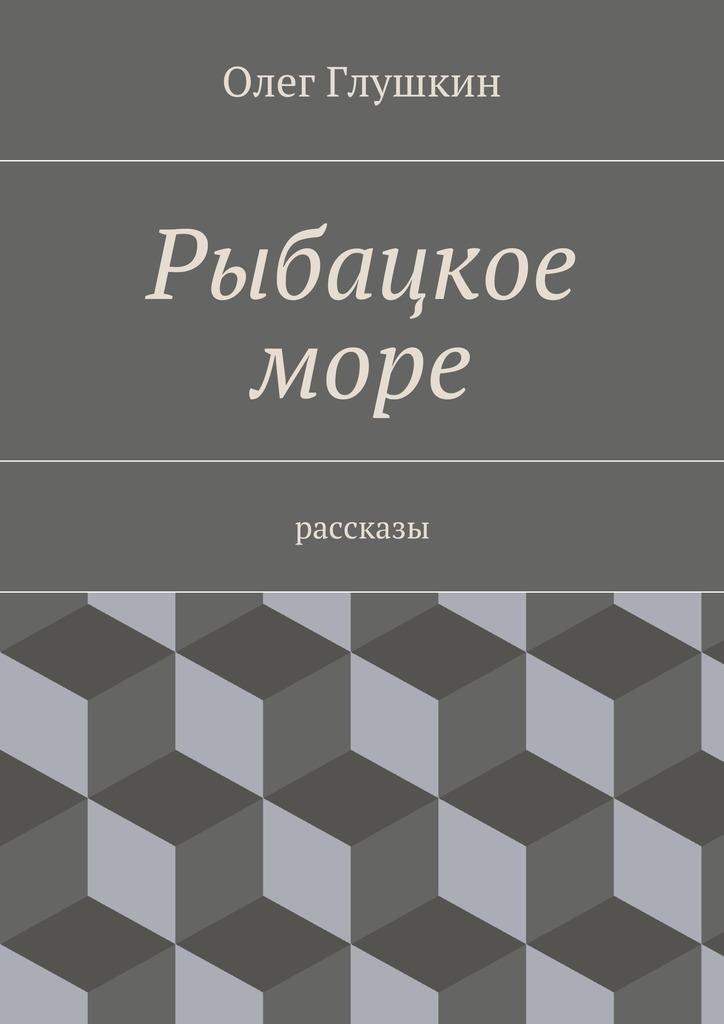 Олег Глушкин Рыбацкое море. Рассказы
