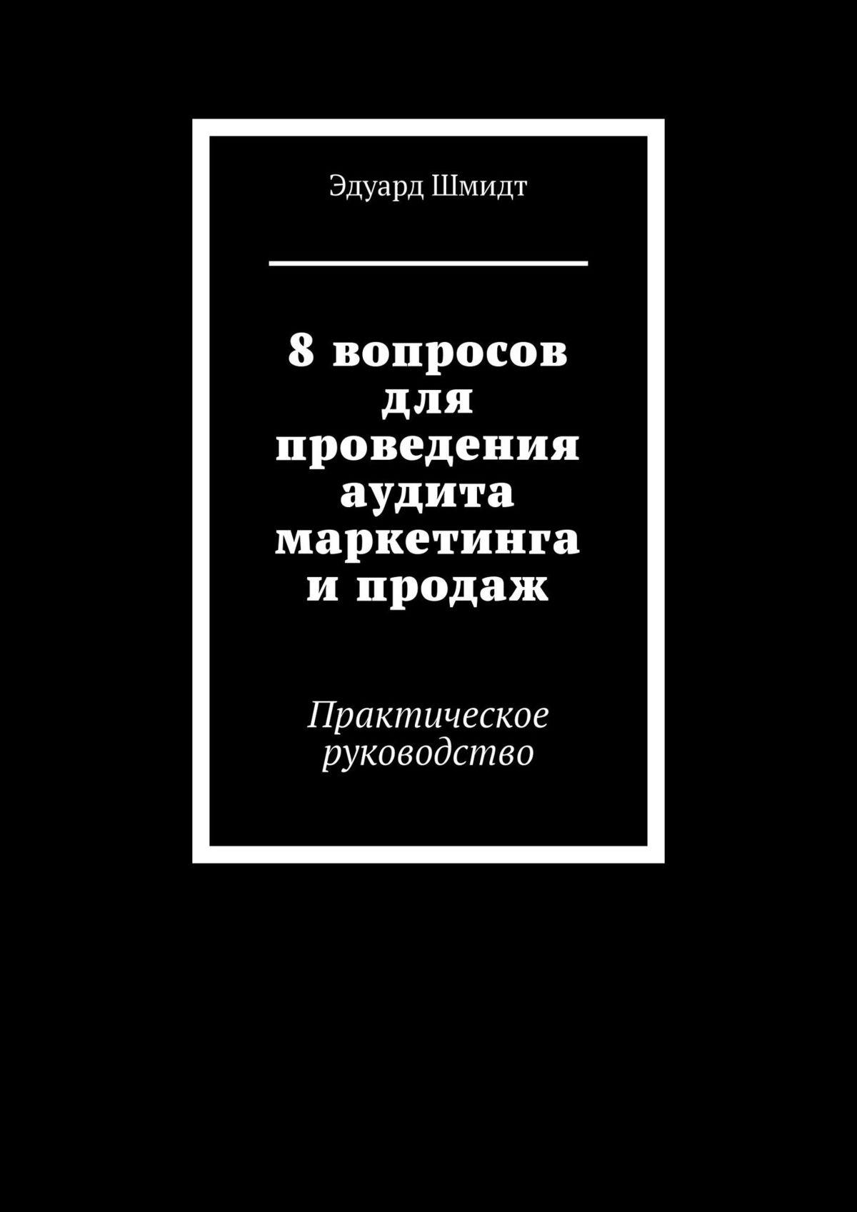 Эдуард Шмидт 8вопросов для проведения аудита маркетинга ипродаж. Практическое руководство