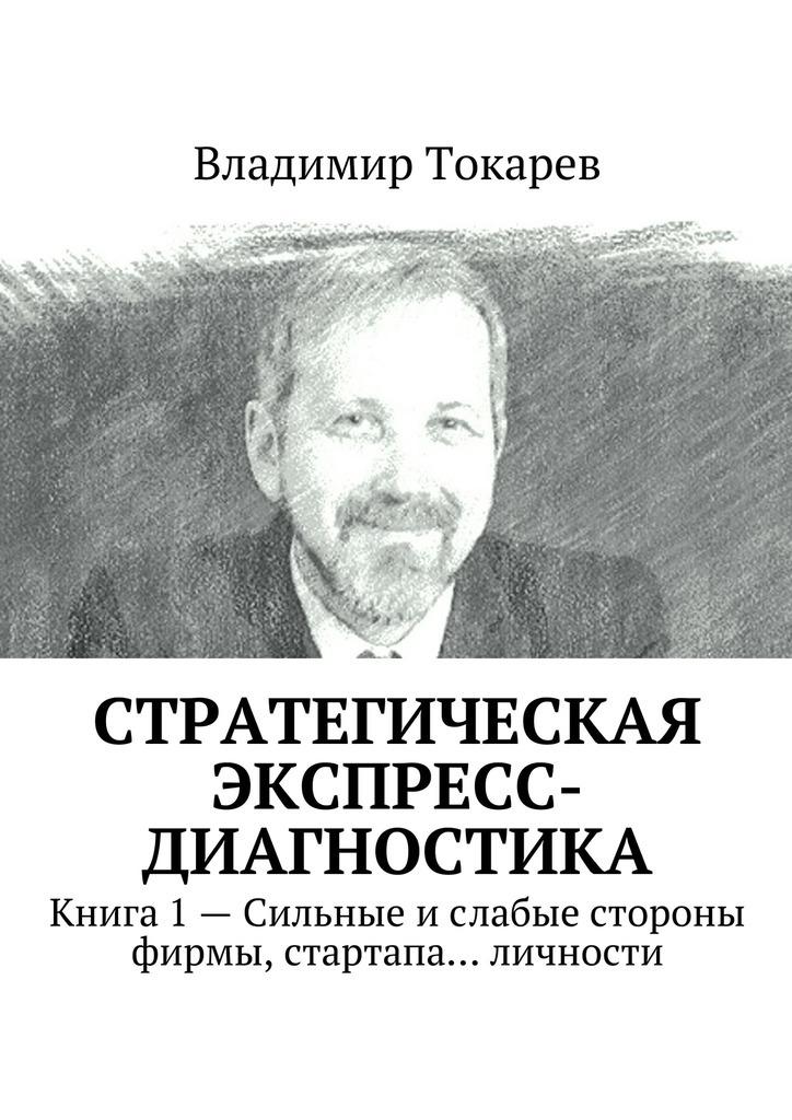 Владимир Токарев Стратегическая экспресс-диагностика. Книга 1– Сильные ислабые стороны фирмы, стартапа… личности цены онлайн