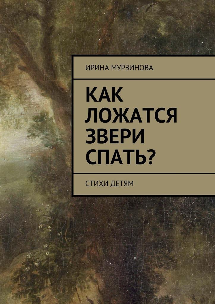 Ирина Александровна Мурзинова Как ложатся звери спать? Стихи детям