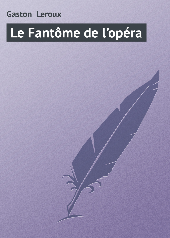 Гастон Леру Le Fantôme de l'opéra
