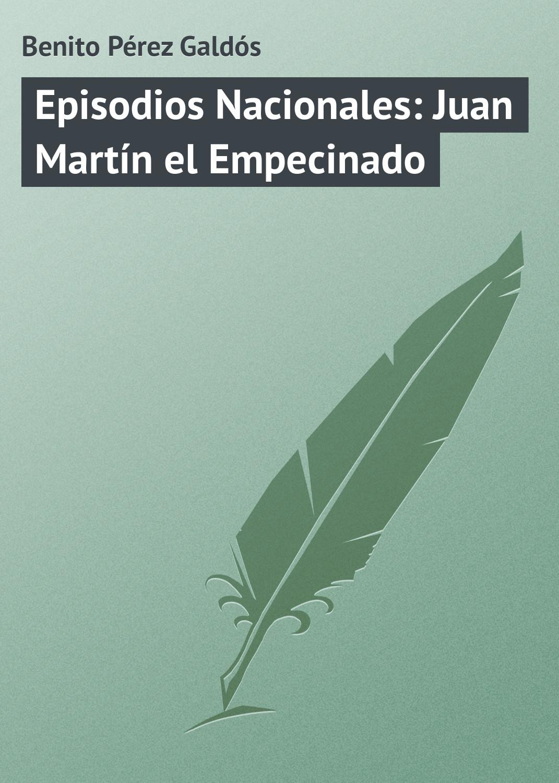 Benito Pérez Galdós Episodios Nacionales: Juan Martín el Empecinado benito pérez galdós episodios nacionales la corte de carlos iv
