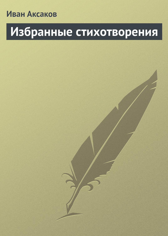 Иван Аксаков Избранные стихотворения часть речи избранные стихотворения