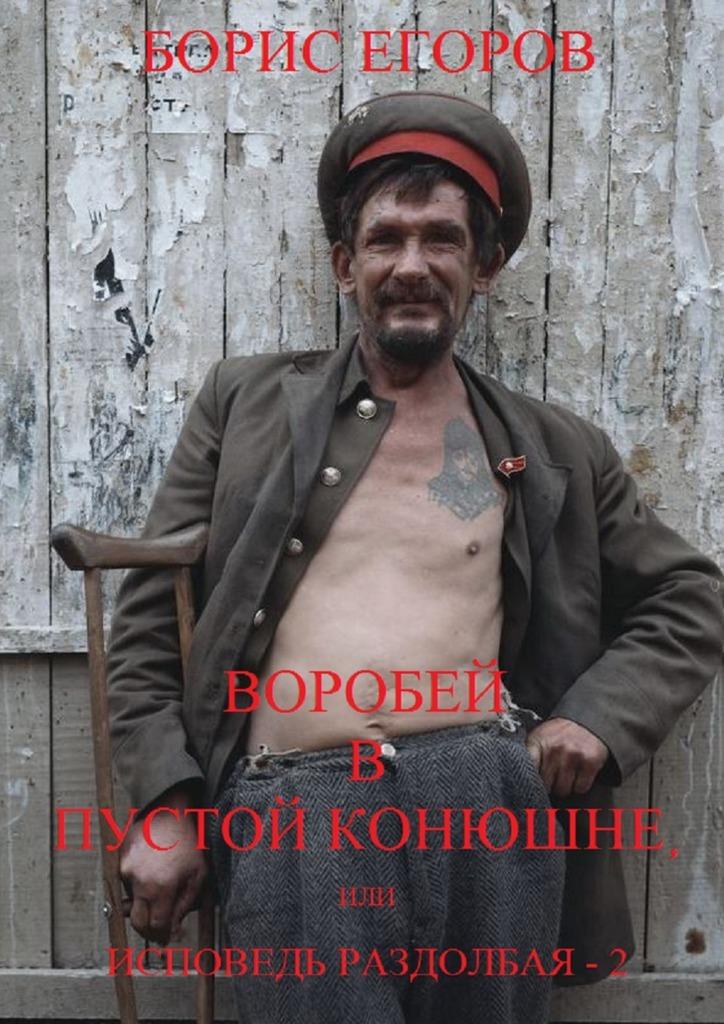 Борис Егоров Воробей впустой конюшне, или Исповедь раздолбая–2 борис егоров новые метровые