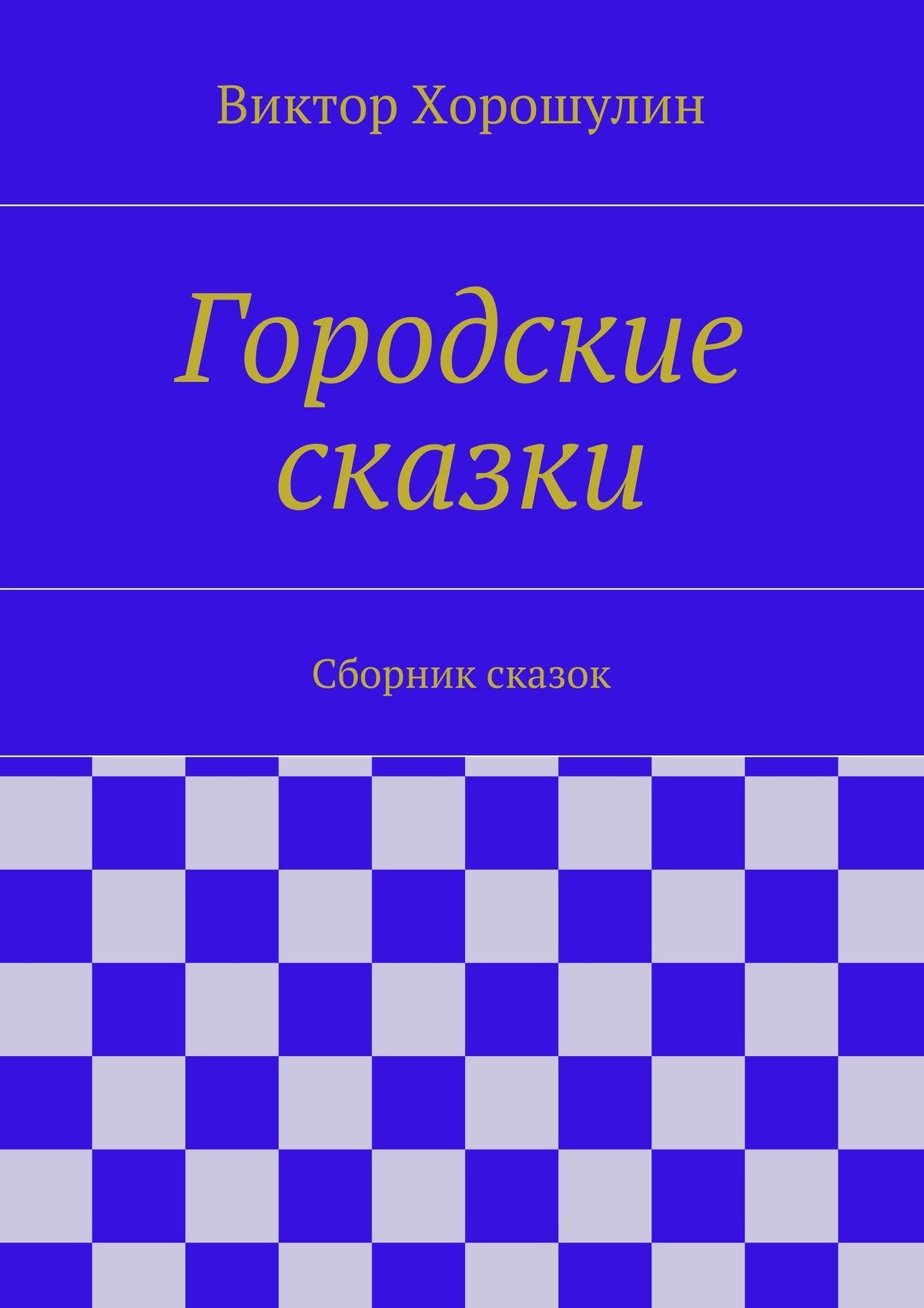 Виктор Анатольевич Хорошулин Городские сказки. Сборник сказок