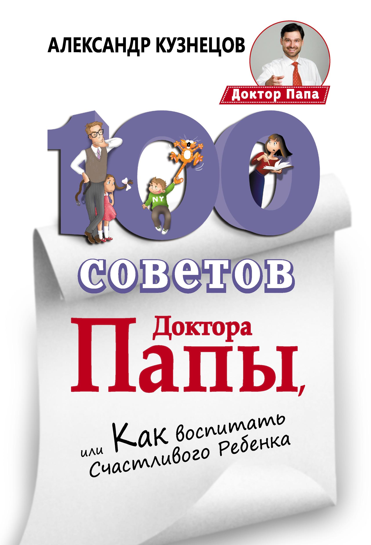Александр Кузнецов 100 Советов Доктора Папы, или Как воспитать Счастливого Ребенка