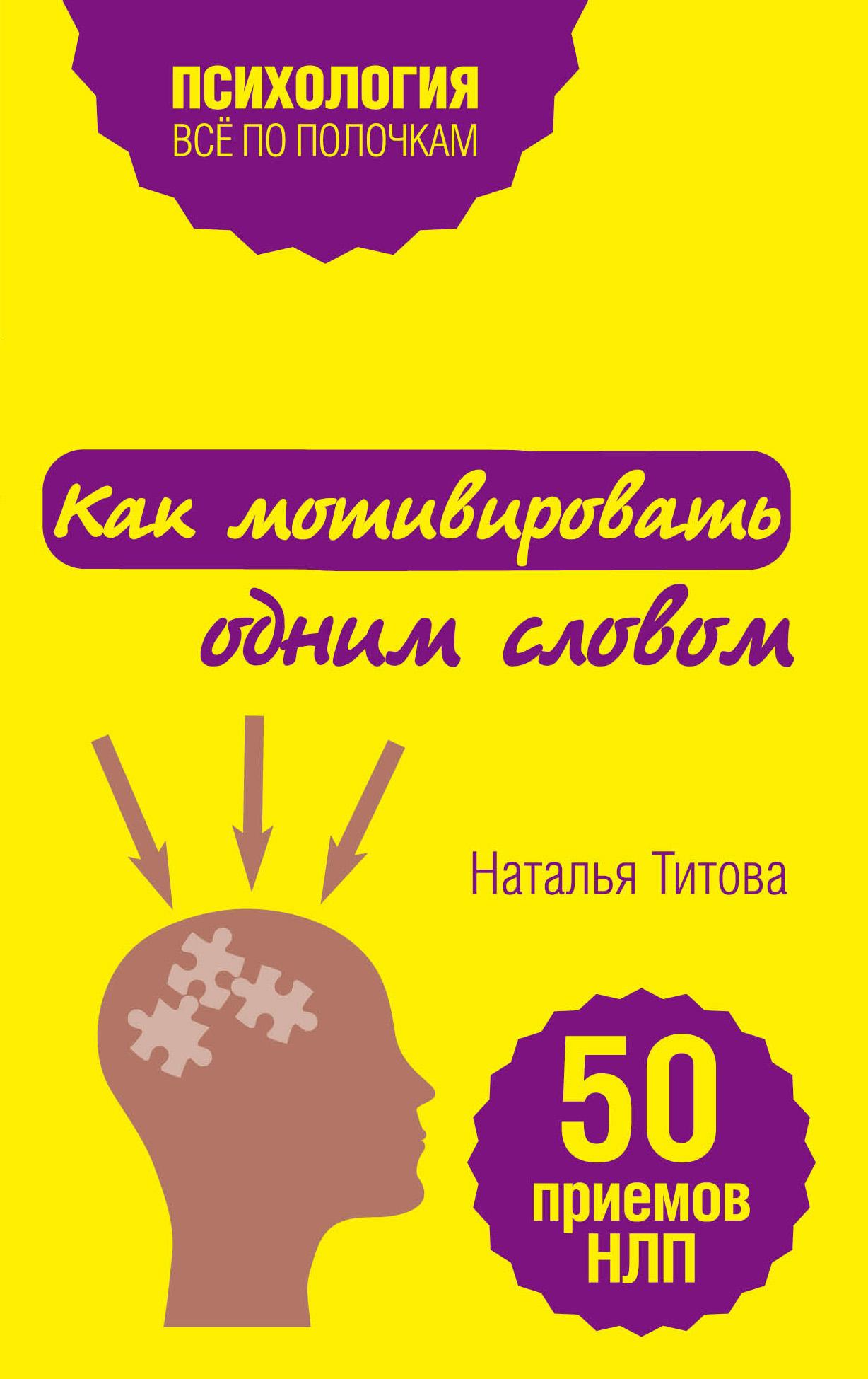 Наталья Титова Как мотивировать одним словом. 50 приемов НЛП титова н как мотивировать одним словом 50 приемов нлп