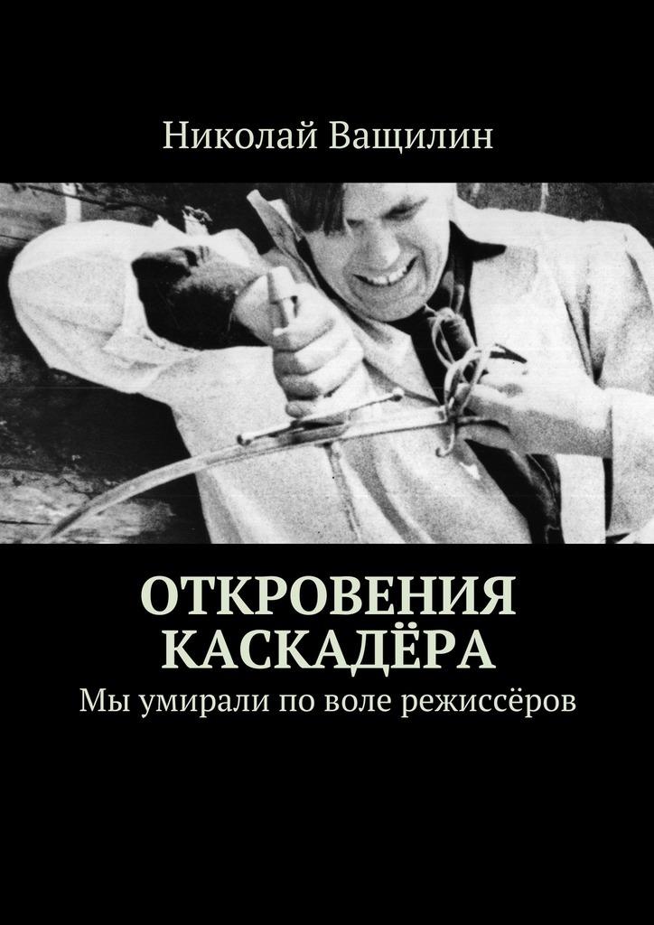 Николай Ващилин Откровения каскадёра. Мы умирали поволе режиссёров николай ващилин историиссср краткий курс