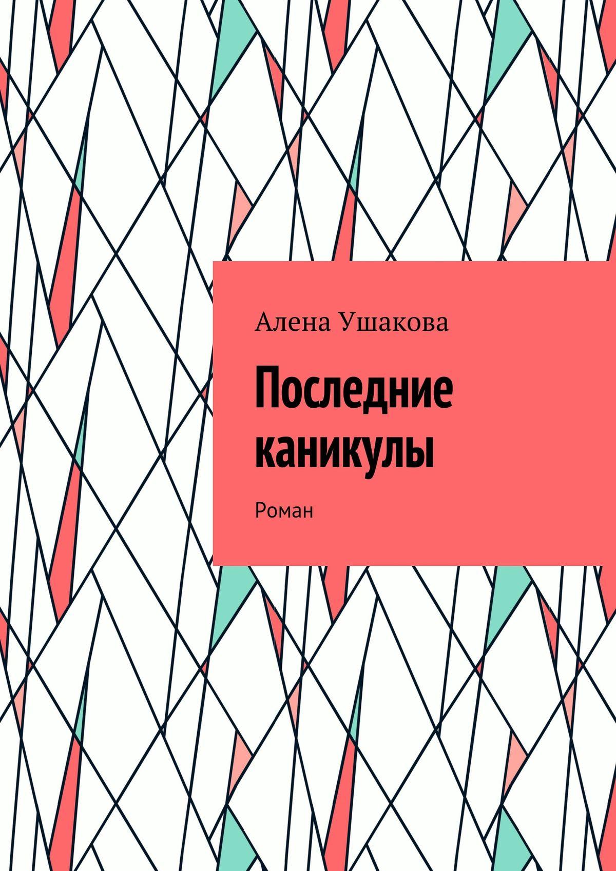 Алена Ушакова Последние каникулы. Роман цены