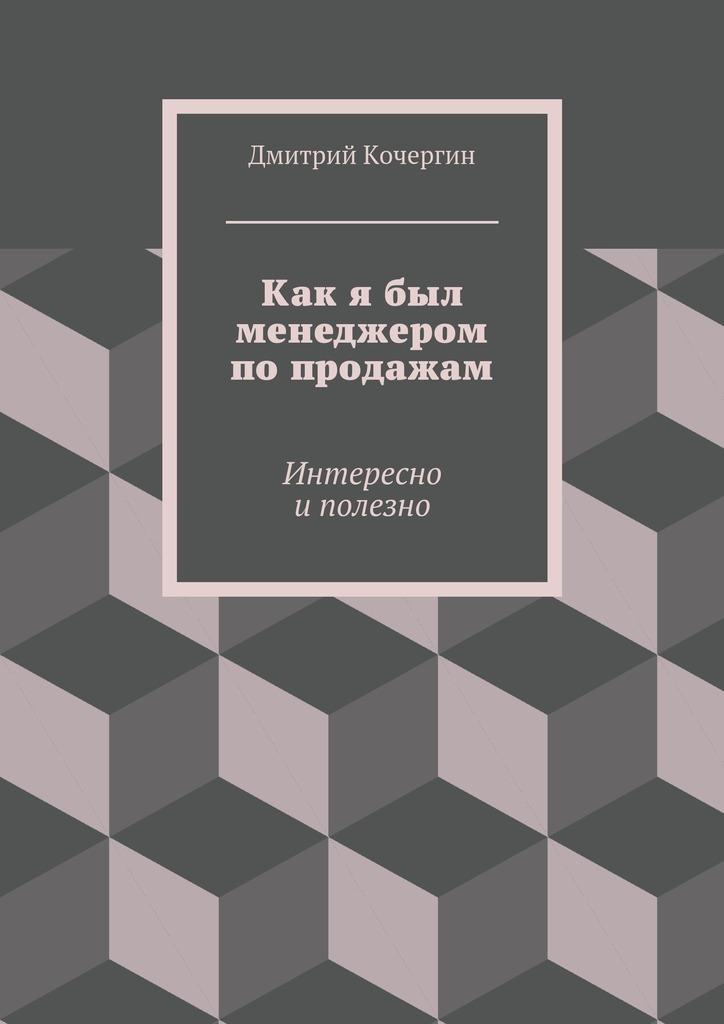 fb720bc49fe Дмитрий Кочергин Как я был менеджером по продажам. Интересно и полезно