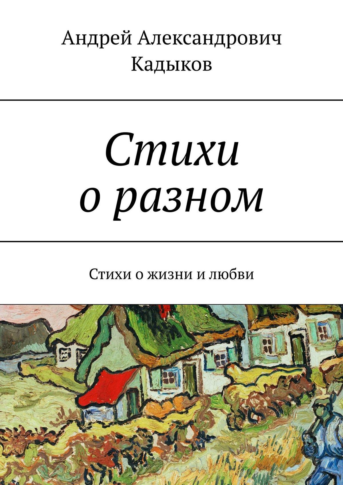 Андрей Александрович Кадыков Лишь пара строк… Стихи ожизни илюбви все стихи