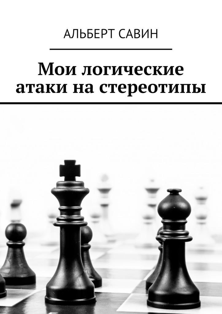 Альберт Савин Мои логические атаки на стереотипы альберт савин можно ли жить лучше чем по европейски
