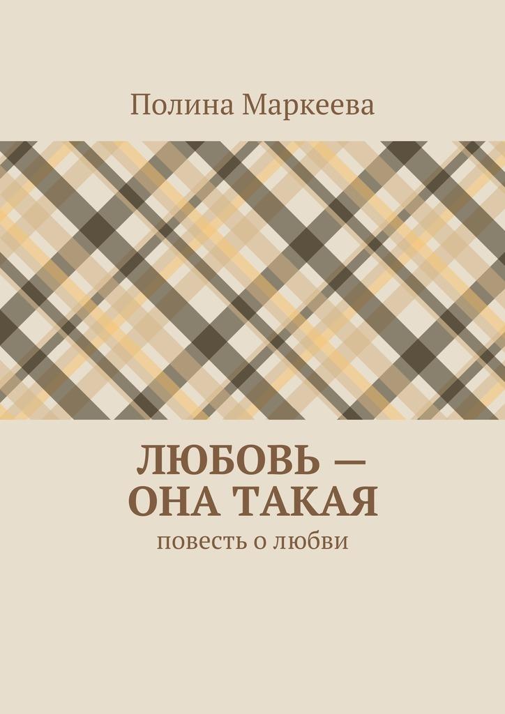 Полина Маркеева Любовь– она такая. Повесть олюбви гульназ резванова зимняя весна первая книга олюбви наивная