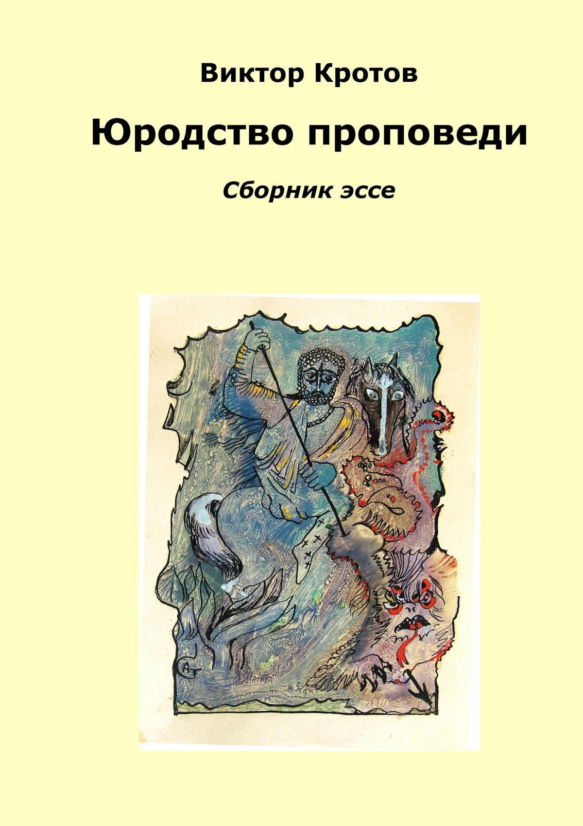 Виктор Гаврилович Кротов Юродство проповеди. Сборник эссе