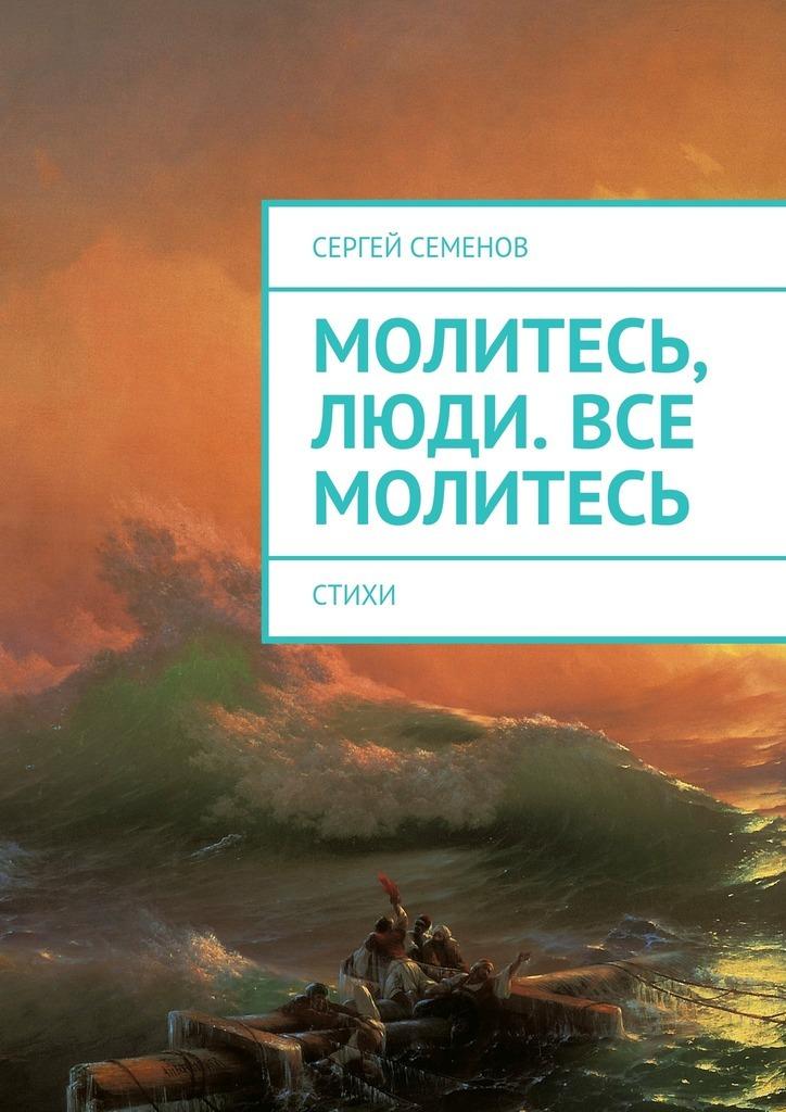 Сергей Семенов Молитесь, люди. Все молитесь. Стихи