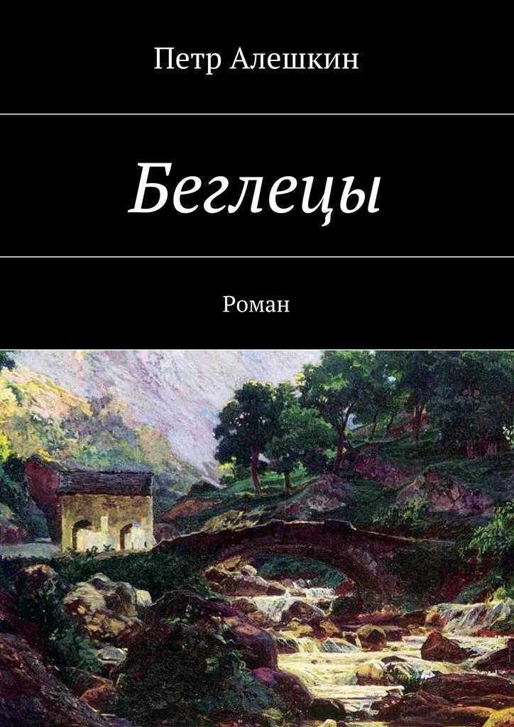 Петр Алешкин Беглецы. Роман петр алешкин беглецы роман