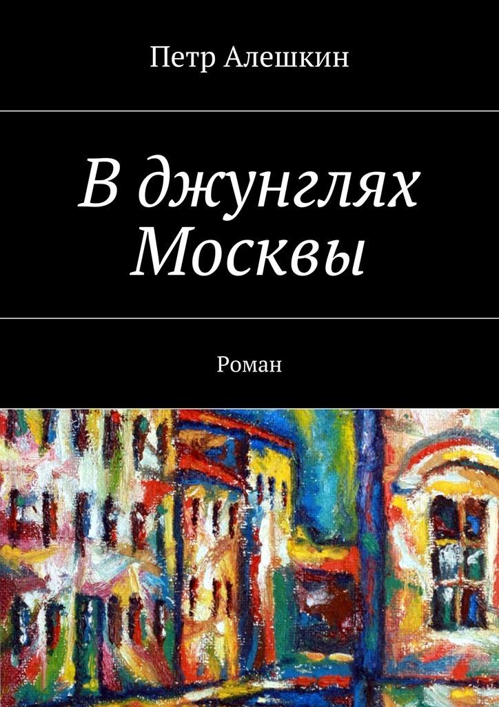 Петр Алешкин Вджунглях Москвы. Роман петр алешкин беглецы роман