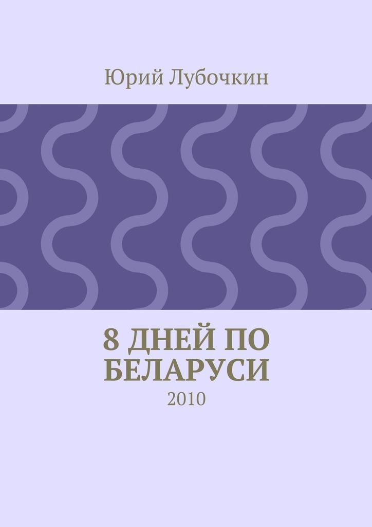 Юрий Лубочкин 8дней по Беларуси. 2010 цена
