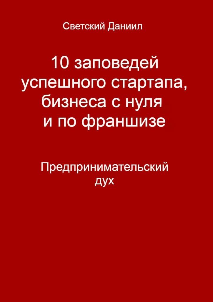 Даниил Светский 10заповедей успешного стартапа, бизнеса с нуля и по франшизе. Предпринимательский дух янг э 10 заповедей успешного брака