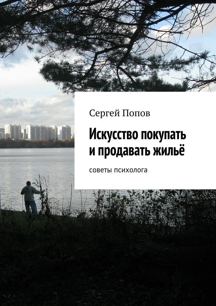 Сергей Николаеевич Попов Искусство покупать ипродавать жильё. Cоветы психолога