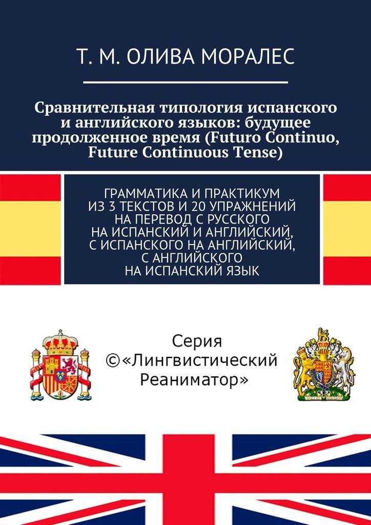 Сравнительная типология испанского ианглийского языков: будущее продолженное время (Futuro Continuo, Future Continuous Tense). Грамматика ипрактикум из3текстов и20упражнений наперевод срусского наиспанский ианглийский, сиспанского наанглийский