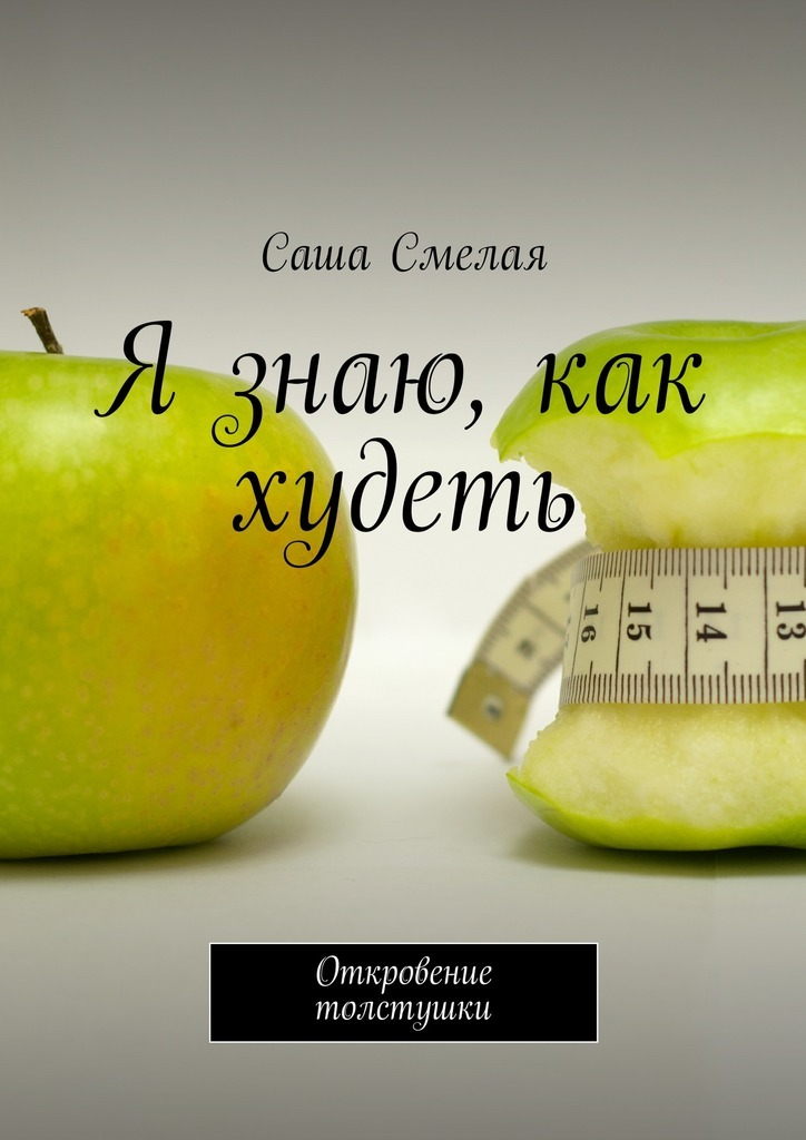 Саша Смелая Я знаю, как худеть. Откровение толстушки сурженко я диета кима протасова как я похудела на 20 кг пошаговое руководство к здоровой стройности навсегда