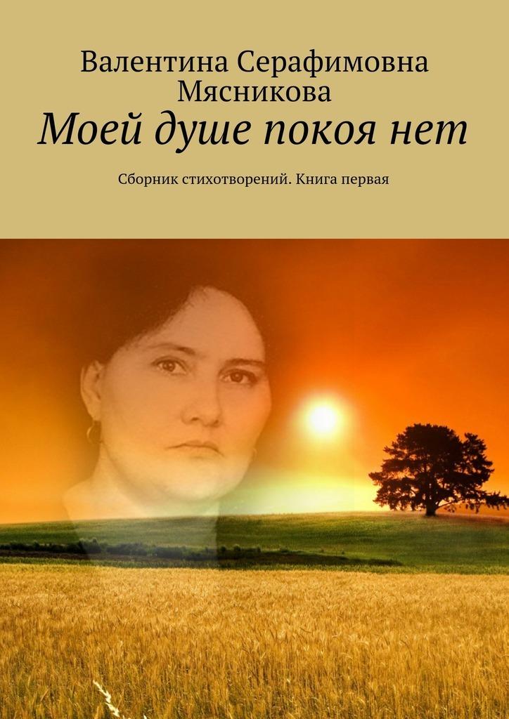 Валентина Серафимовна Мясникова Моей душе покоя нет. Сборник стихотворений. Книга первая м прилежаева удивительный год три недели покоя
