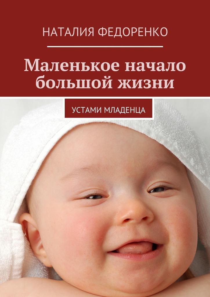 Наталия Федоренко Маленькое начало большой жизни. Устами младенца автор не указан устами младенца