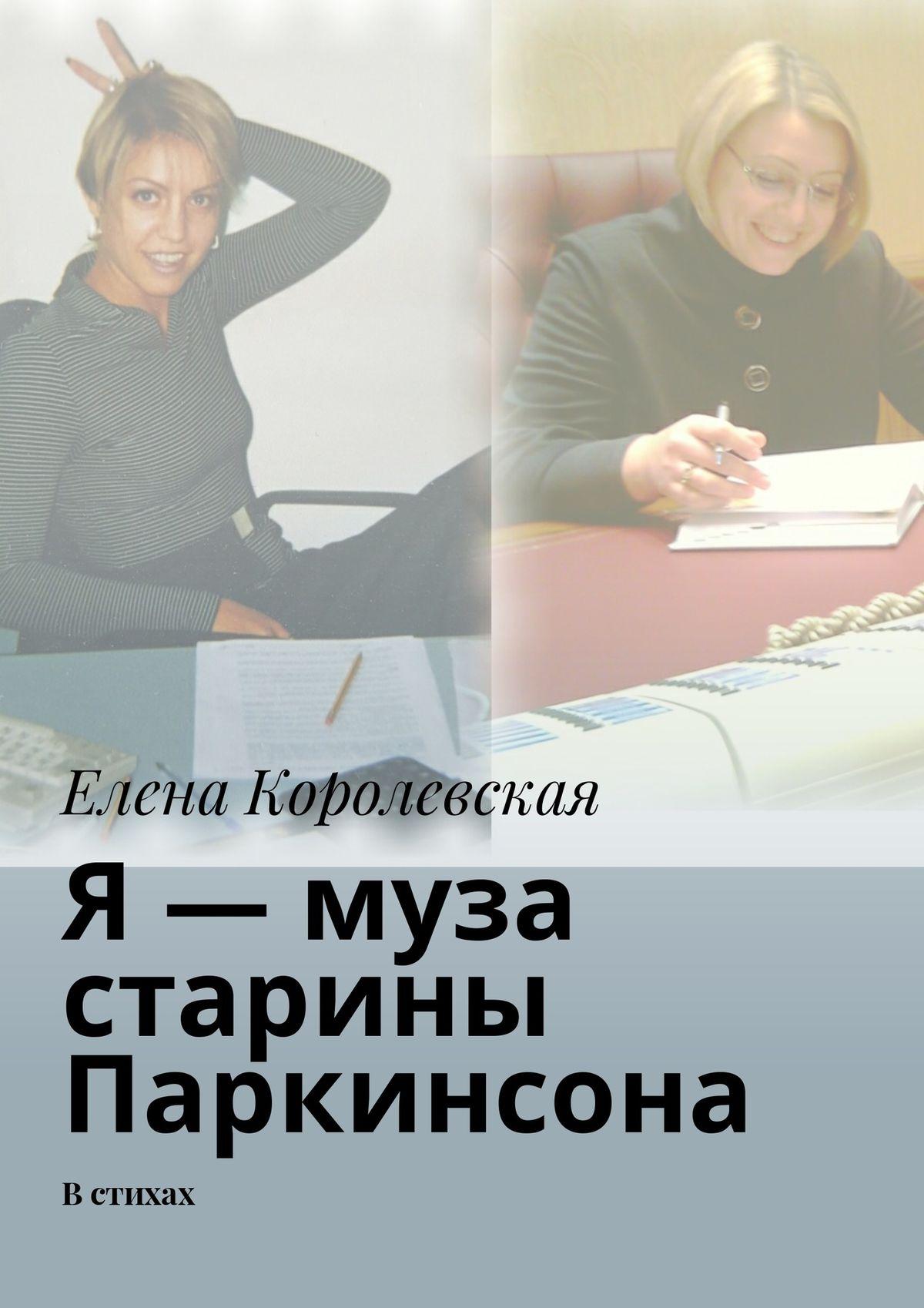Елена Королевская Я – муза старины Паркинсона. В стихах
