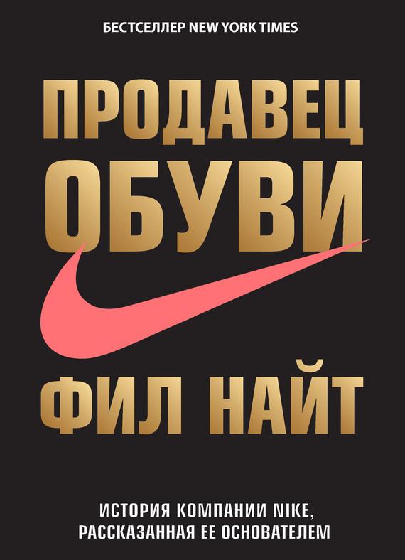 Фил Найт Продавец обуви. История компании Nike, рассказанная ее основателем лестер фил хауэлл дэн дэн и фил наша история