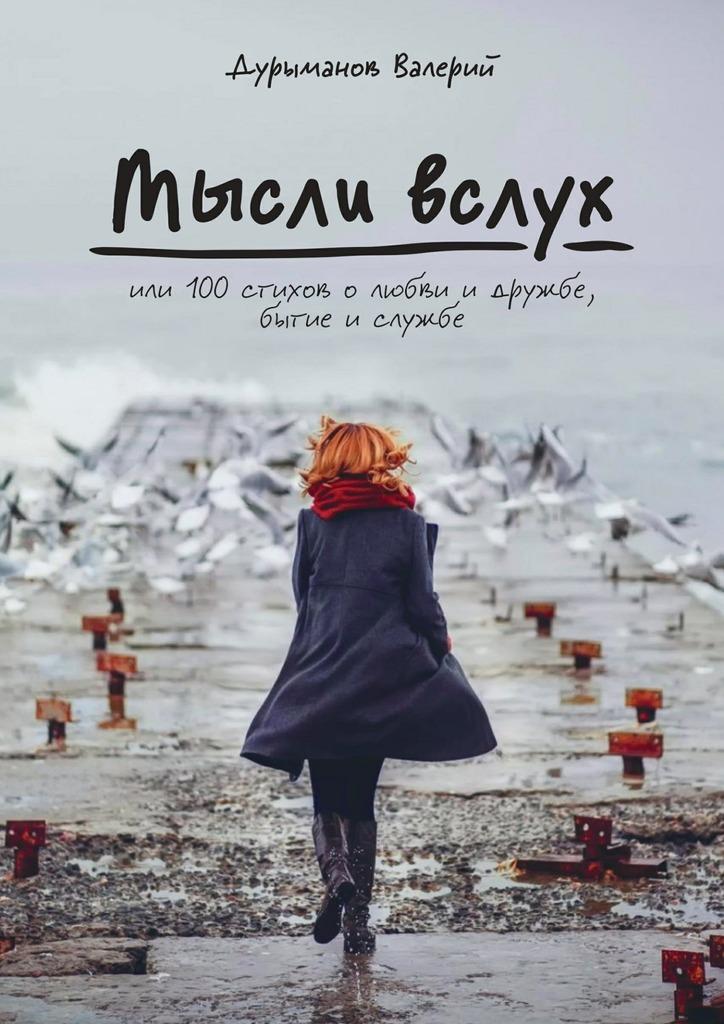 Валерий Дурыманов Мысли вслух, или 100 стихов о любви и дружбе, бытие и службе