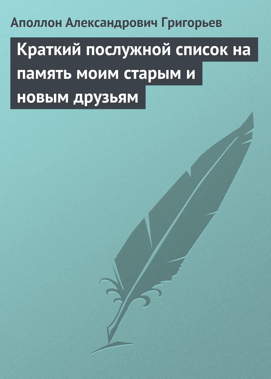 Аполлон Александрович Григорьев Краткий послужной список на память моим старым и новым друзьям