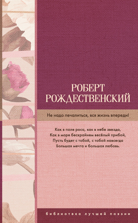 Роберт Рождественский Не надо печалиться, вся жизнь впереди! (сборник) роберт рождественский лучшие стихи и песни